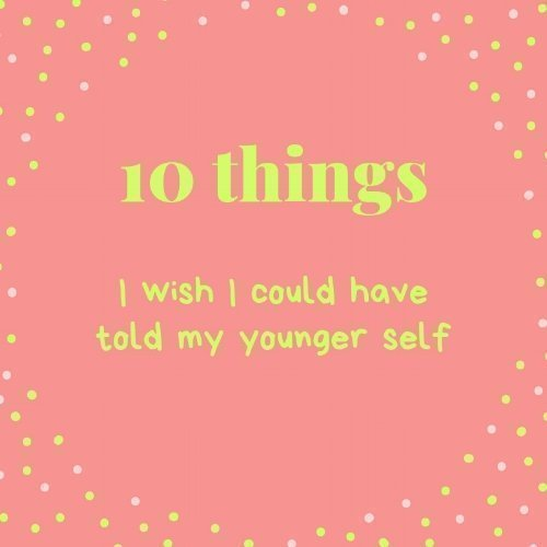 10 Things I wish I could have told my younger self