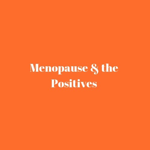 Menopause & the positives…
