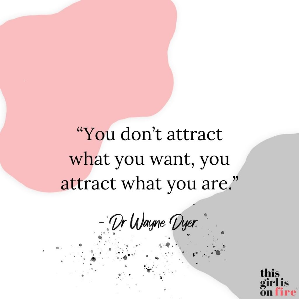 """You don't attract what you want, you attract what you are"" – Dr Wayne Dyer."
