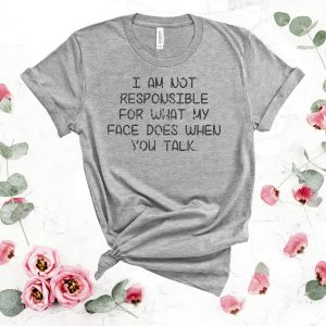 I Am Not Responsible For What My Face Does When You Talk Slogan Tee